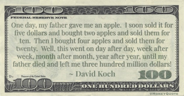 One day, my father gave me an apple. I soon sold it for five dollars and bought two apples and sold them for ten. Then I bought four apples and sold them for twenty. Well, this went on day after day, week after week, month after month, year after year, until my father died and left me three hundred million dollars! Quote