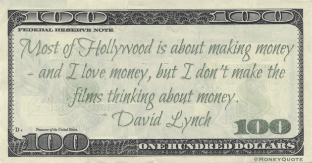 Most of Hollywood is about making money - and I love money, but I don't make the films thinking about money Quote