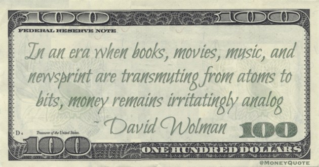 In an era when books, movies, music, and newsprint are transmuting from atoms to bits, money remains irritatingly analog Quote