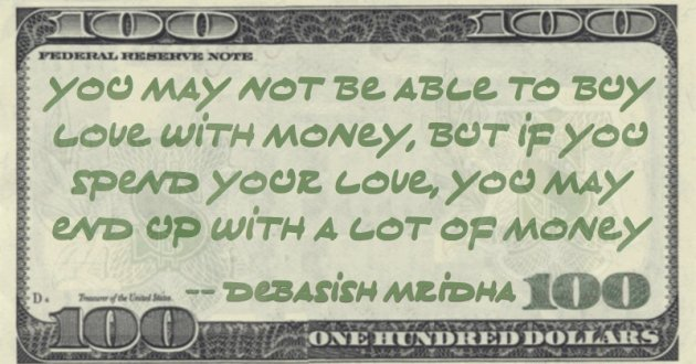 You may not be able to buy love with money, but if you spend your love, you may end up with a lot of money Quote