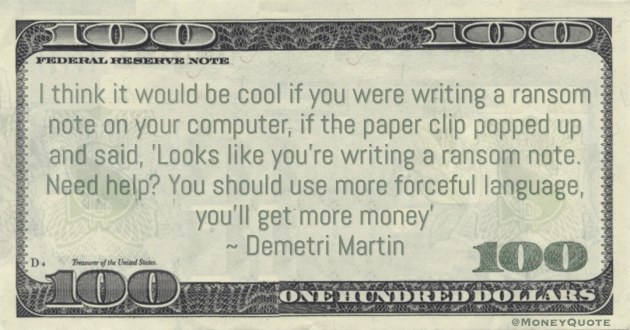 Looks like you're writing a ransom note. Need help? You should use more forceful language, you'll get more money' Quote