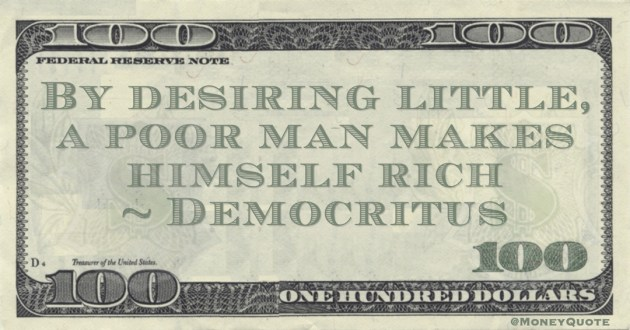 Democritus By desiring little, a poor man makes himself rich quote