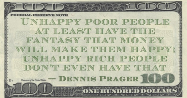 Unhappy poor people at least have the fantasy that money will make them happy; unhappy rich people don't even have that Quote