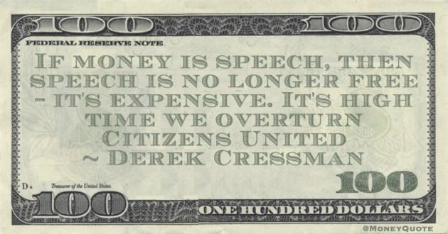 Derek Cressman If money is speech, then speech is no longer free -- it's expensive. It's high time we overturn Citizens United quote