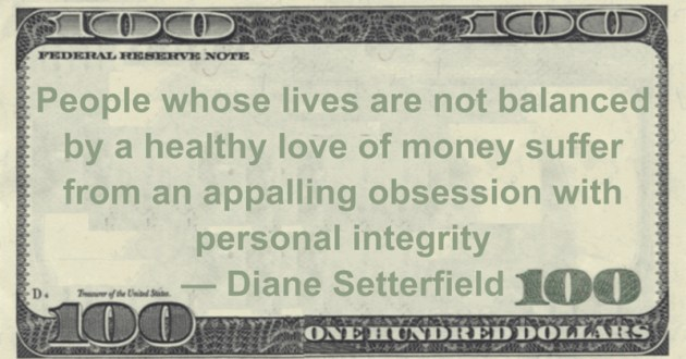 People whose lives are not balanced by a healthy love of money suffer from an appalling obsession with personal integrity Quote