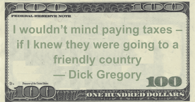 I wouldn't mind paying taxes - if I knew they were going to a friendly country Quote