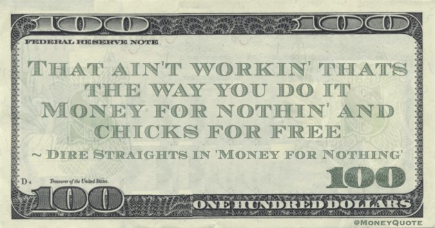 That aint workin thats the way you do it Money for nothin and chicks for free Quote