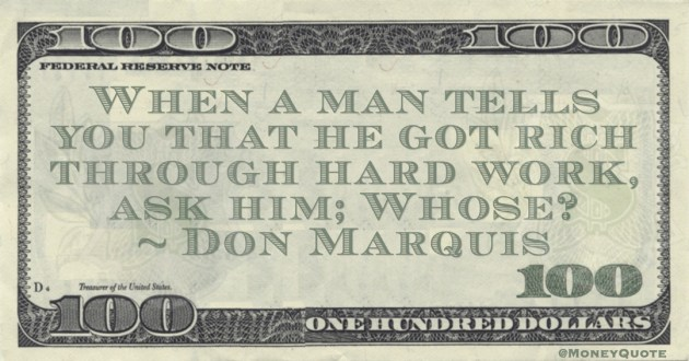 When a man tells you that he got rich through hard work, ask him; Whose? Quote