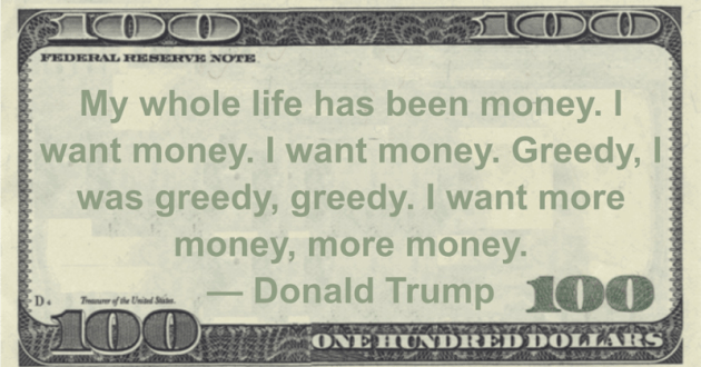 My whole life has been money. I want money. I want money. Greedy, I was greedy, greedy. I want more money, more money Quote
