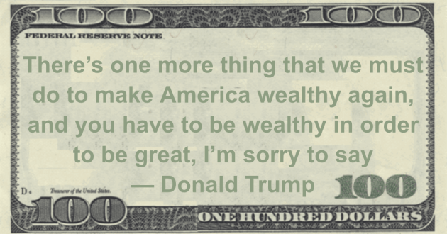 There's one more thing that we must do to make America wealthy again, and you have to be wealthy in order to be great, I'm sorry to say Quote