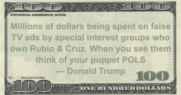 Millions of dollars being spent on false TV ads by special interest groups who own Rubio & Cruz. When you see them think of your puppet POLS Quote