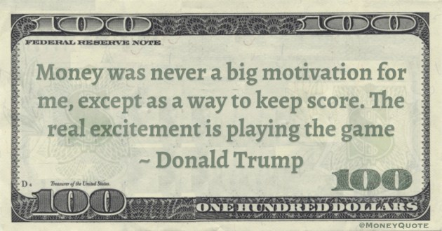Money was never a big motivation for me, except as a way to keep score. The real excitement is playing the game Quote