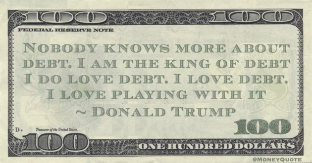 Nobody knows more about debt. I am the king of debt I do love debt. I love debt. I love playing with it Quote
