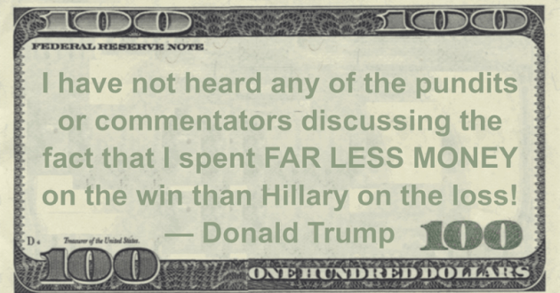 I spent FAR LESS MONEY on the win than Hillary on the loss! Quote