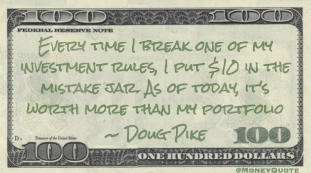 Every time I break one of my investment rules, I put $10  in the mistake jar. Worth more than my portfolio Quote
