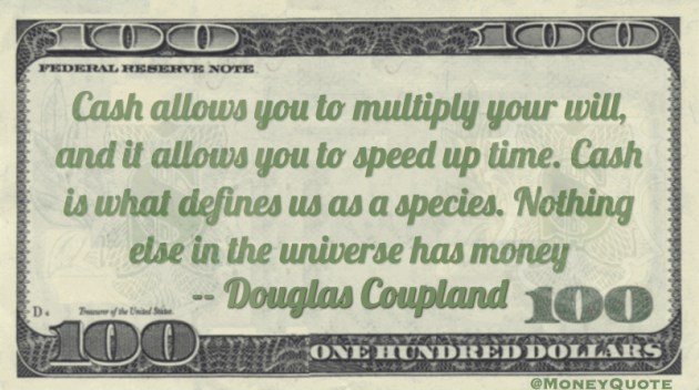 cash allows multiply will, speed up time. Cash defines us as a species Quote