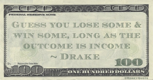 Guess you lose some & win some, long as the outcome is income Quote