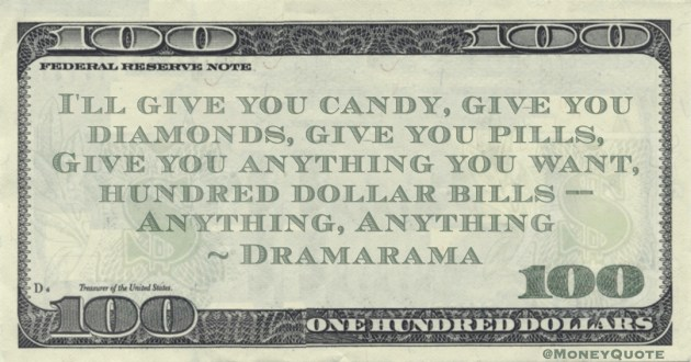I'll give you candy, give you diamonds, give you pills, Give you anything you want, hundred dollar bills -- Anything, Anything Quote