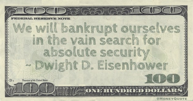 We will bankrupt ourselves in the vain search for absolute security Quote