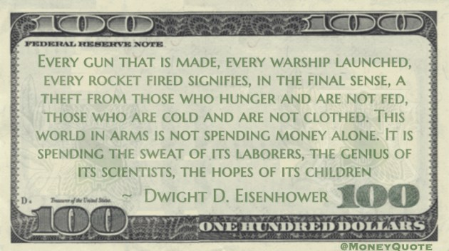 Every gun that is made, every warship launched, every rocket fired signifies a theft from those who hunger and are not fed, those who are cold and are not clothed. This world in arms is not spending money alone. It is spending the sweat of its laborers, the genius of its scientists, the hopes of its children Quote