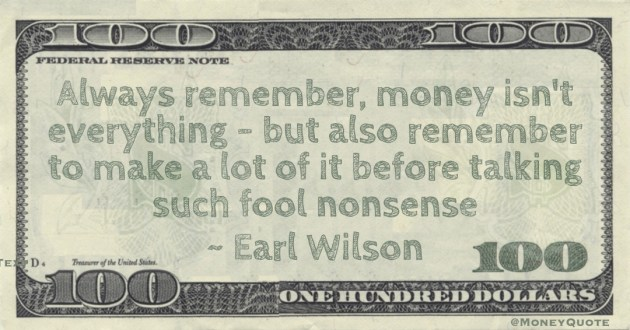 Always remember, money isn't everything - but also remember to make a lot of it before talking such fool nonsense Quote