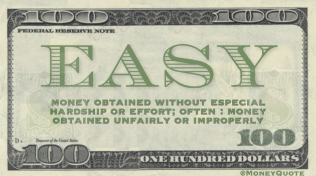 Money obtained without especial hardship or effort. Often, money obtained unfairly or improperly