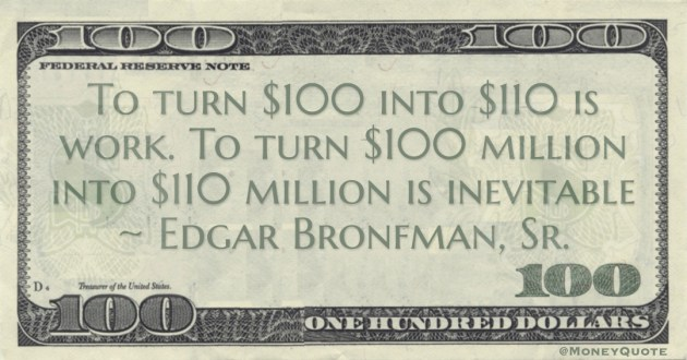 To turn $100 to $110 is work. To turn $100 million into $110 million is inevitable Quote