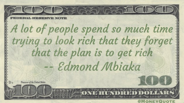 A lot of people spend so much time trying to look rich that they forget that the plan is to get rich Quote