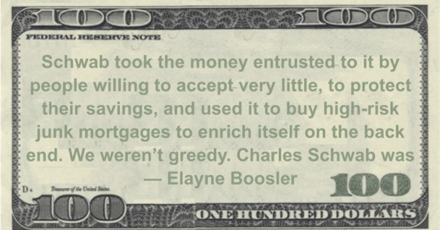 Elayne Boosler Schwab took the money entrusted to it by people willing to accept very little, to protect their savings, and used it to buy high-risk junk mortgages to enrich itself on the back end. We weren't greedy. Charles Schwab was quote