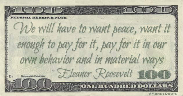 We will have to want peace, want it enough to pay for it, pay for it in our own behavior and in material ways Quote