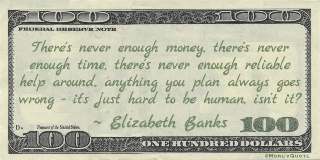 There's never enough money, there's never enough time, there's never enough reliable help around, anything you plan always goes wrong - it's just hard to be human, isn't it? Quote
