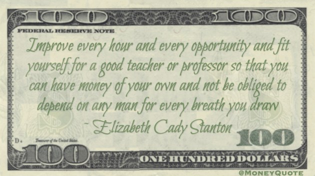 Improve every hour and every opportunity and fit yourself for a good teacher or professor so that you can have money of your own and not be obliged to depend on any man for every breath you draw Quote