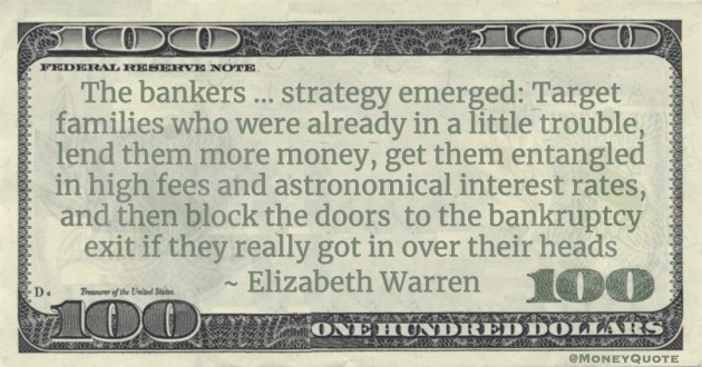 The bankers ... strategy emerged: Target families who were already in a little trouble, lend them more money, get them entangled in high fees and astronomical interest rates, and then block the doors  to the bankruptcy exit if they really got in over their heads Quote