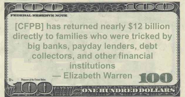 [CFPB] has returned nearly $12 billion directly to families who were tricked by big banks, payday lenders, debt collectors, and other financial institutions Quote