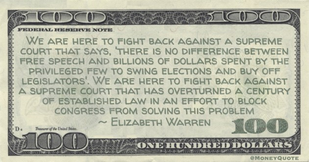 Elizabeth Warren Supreme court that says, 'there is no difference between free speech and billions of dollars spent by the privileged few to swing elections and buy off legislators quote