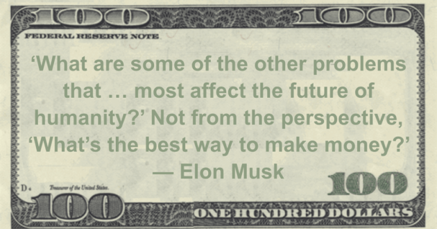 'What are some of the other problems that ... most affect the future of humanity?' Not from the perspective, 'What's the best way to make money?' Quote