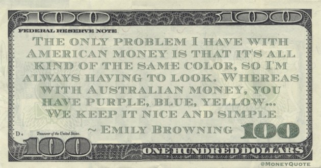The only problem I have with American money is that it's all kind of the same color, so I'm always having to look. Whereas with Australian money, you have purple, blue, yellow Quote