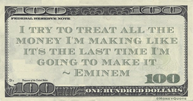 I try to treat all the money I'm making like it's the last time I'm going to make it Quote