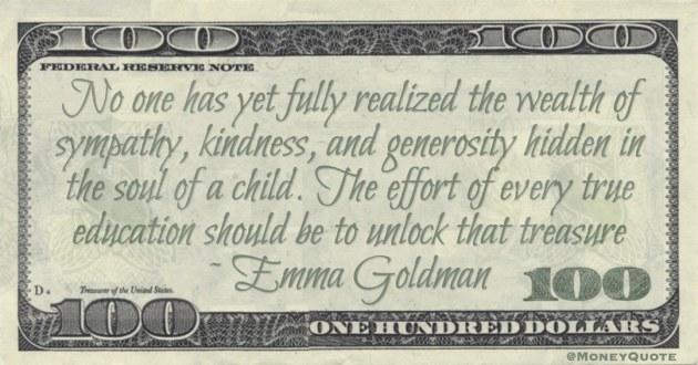 wealth of sympathy, kindness, and generosity hidden in the soul of a child. The effort of every true education should be to unlock that treasure Quote