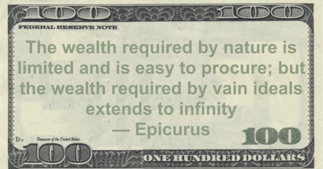The wealth required by nature is limited and is easy to procure; but the wealth required by vain ideals extends to infinity Quote