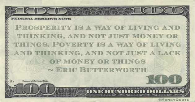 Prosperity is a way of living and thinking, and not just money or things. Poverty is a way of living and thinking, and not just a lack of money or things Quote