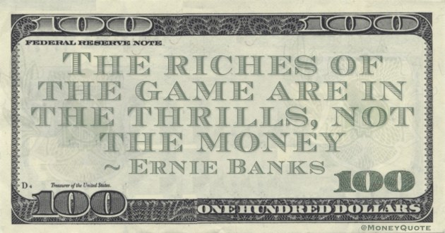 The riches of the game are in the thrills, not the money Quote