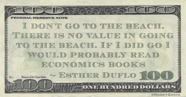 I don't go to the beach. There is no value in going to the beach. If I did go I would probably read economics books Quote