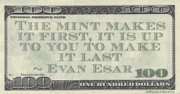 The mint makes it first, it is up to you to make it last Quote