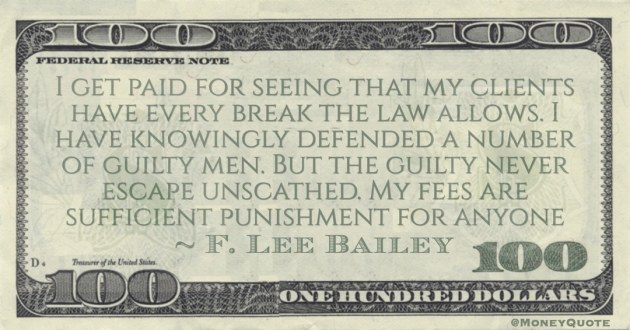 I get paid for seeing that my clients have every break the law allows. But the guilty never escape unscathed. My fees are sufficient punishment for anyone Quote