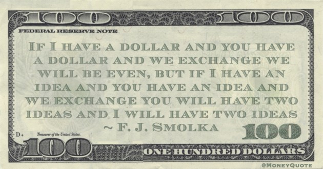 F. J. Smolka If I have a dollar and you have a dollar and we exchange we will be even, but if I have an idea and you have an idea and we exchange you will have two ideas and I will have two ideas quote