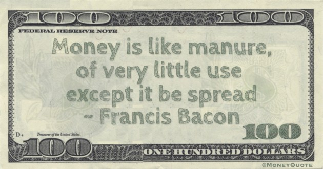 Francis Bacon Money is like manure, of very little use except it be spread quote