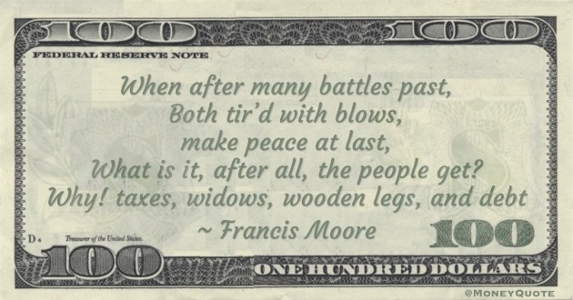 When after many battles past, Both tir'd with blows, make peace at last, What is it, after all, the people get? Why! taxes, widows, wooden legs, and debt Quote