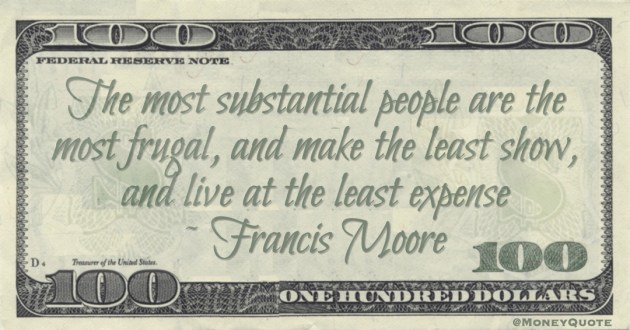 The most substantial people are the most frugal, and make the least show, and live at the least expense Quote