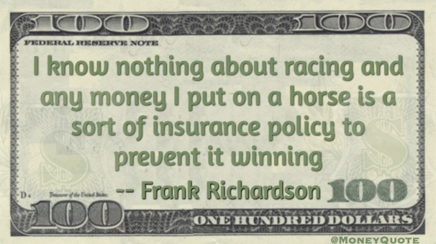 Money I put on a horse is insurance policy to prevent it winning Quote